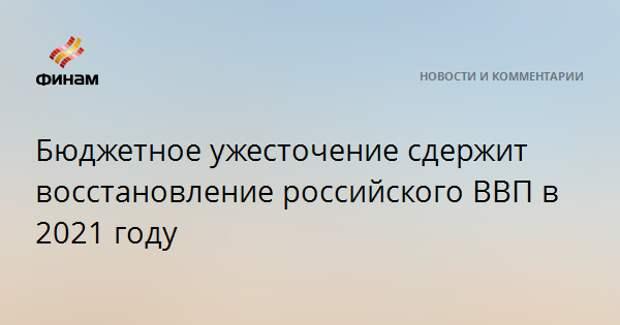 Бюджетное ужесточение сдержит восстановление российского ВВП в 2021 году