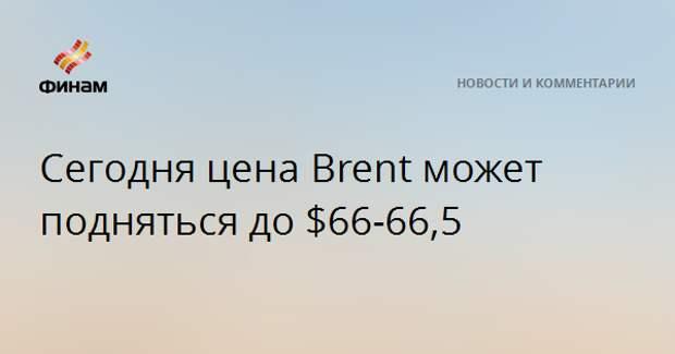 Сегодня цена Brent может подняться до $66-66,5
