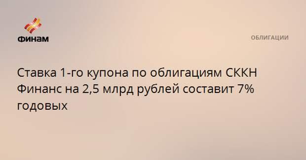 Ставка 1-го купона по облигациям СККН Финанс на 2,5 млрд рублей составит 7% годовых