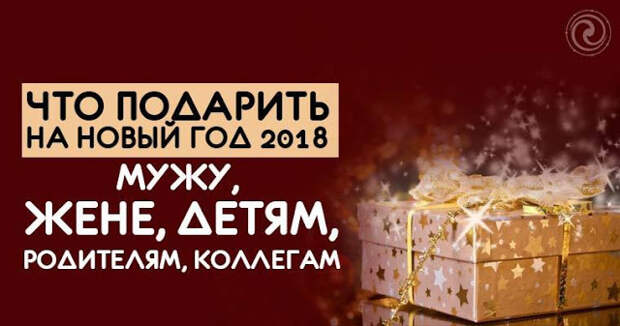 ЧТО ПОДАРИТЬ НА НОВЫЙ ГОД 2018 МУЖУ, ЖЕНЕ, ДЕТЯМ, РОДИТЕЛЯМ, КОЛЛЕГАМ