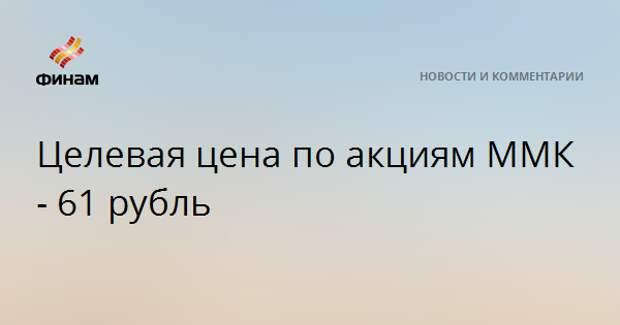 Целевая цена по акциям ММК - 61 рубль