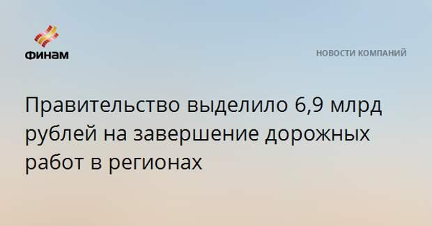 Правительство выделило 6,9 млрд рублей на завершение дорожных работ в регионах