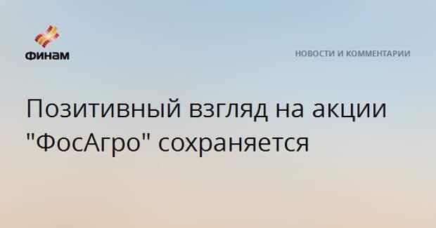 """Позитивный взгляд на акции """"ФосАгро"""" сохраняется"""