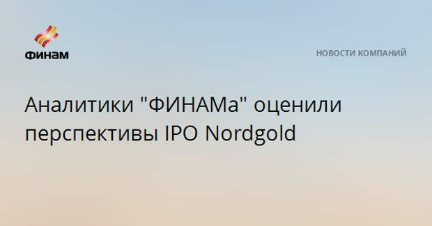 "Аналитики ""ФИНАМа"" оценили перспективы IPO Nordgold"