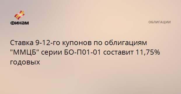 """Ставка 9-12-го купонов по облигациям """"ММЦБ"""" серии БО-П01-01 составит 11,75% годовых"""