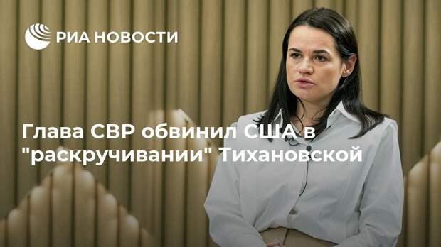 """Глава СВР обвинил США в """"раскручивании"""" Тихановской"""