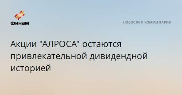 """Акции """"АЛРОСА"""" остаются привлекательной дивидендной историей"""