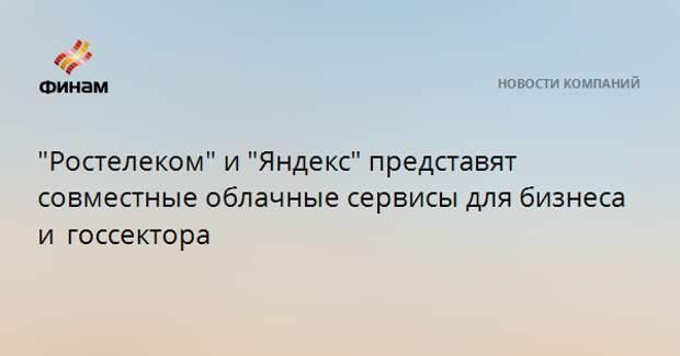 """""""Ростелеком"""" и """"Яндекс"""" представят совместные облачные сервисы для бизнеса и госсектора"""