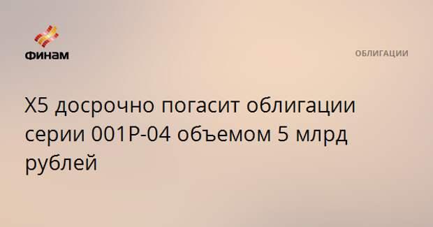 Х5 досрочно погасит облигации серии 001Р-04 объемом 5 млрд рублей