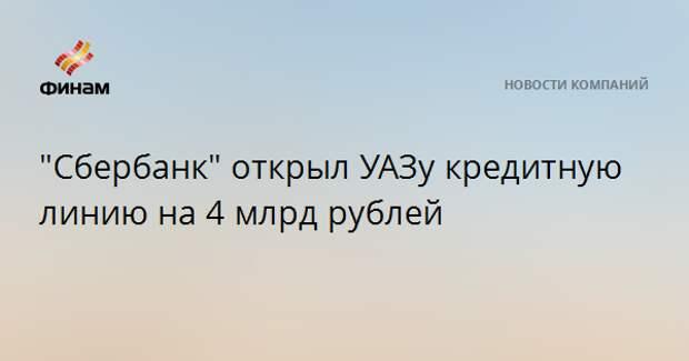 """""""Сбербанк"""" открыл УАЗу кредитную линию на 4 млрд рублей"""