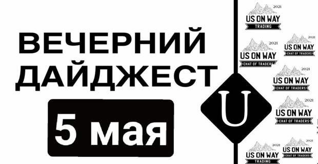 Вечерний дайджест от 5 мая 2021 г. Новости в мире и криптомире.