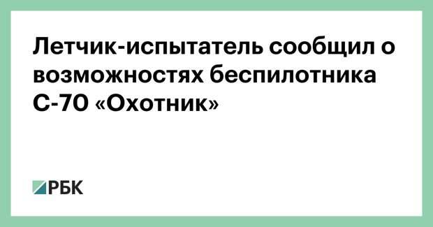 Летчик-испытатель сообщил о возможностях беспилотника С-70 «Охотник»