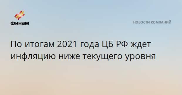По итогам 2021 года ЦБ РФ ждет инфляцию ниже текущего уровня