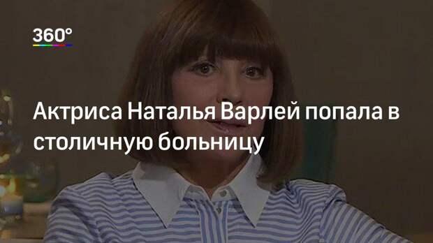 Актриса Наталья Варлей попала в столичную больницу