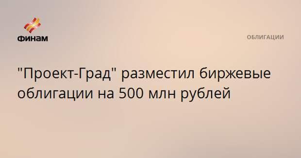 """""""Проект-Град"""" разместил биржевые облигации на 500 млн рублей"""