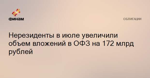 Нерезиденты в июле увеличили объем вложений в ОФЗ на 172 млрд рублей