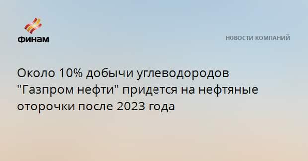"""Около 10% добычи углеводородов """"Газпром нефти"""" придется на нефтяные оторочки после 2023 года"""