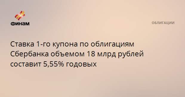 Ставка 1-го купона по облигациям Сбербанка объемом 18 млрд рублей составит 5,55% годовых