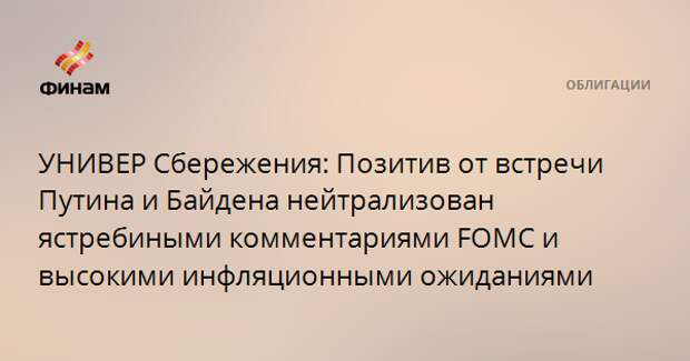 УНИВЕР Сбережения: Позитив от встречи Путина и Байдена нейтрализован ястребиными комментариями FOMC и высокими инфляционными ожиданиями