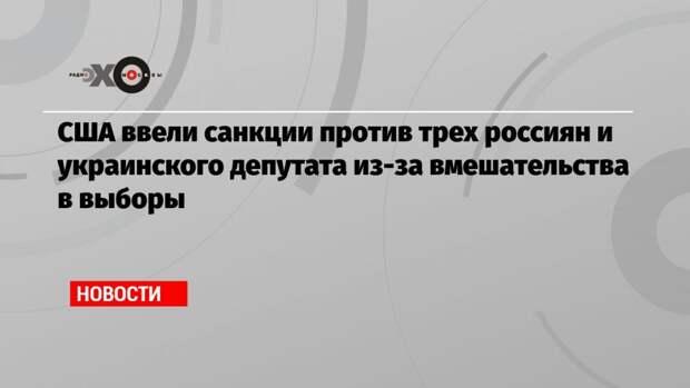 США ввели санкции против трех россиян и украинского депутата из-за вмешательства в выборы