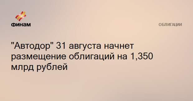 """""""Автодор"""" 31 августа начнет размещение облигаций на 1,350 млрд рублей"""
