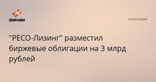 """""""РЕСО-Лизинг"""" разместил биржевые облигации на 3 млрд рублей"""