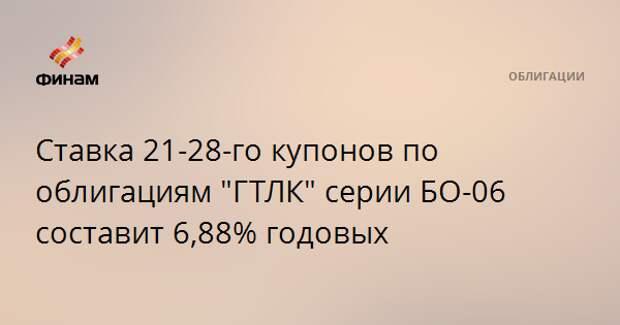 """Ставка 21-28-го купонов по облигациям """"ГТЛК"""" серии БО-06 составит 6,88% годовых"""