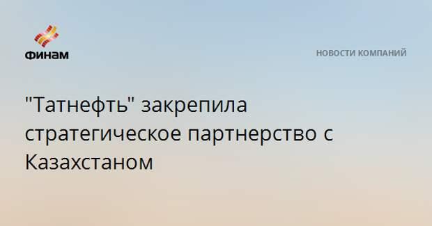 """""""Татнефть"""" закрепила стратегическое партнерство с Казахстаном"""