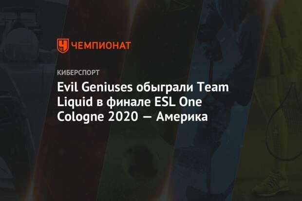 Evil Geniuses обыграла Team Liquid в финале ESL One Cologne 2020 — Америка