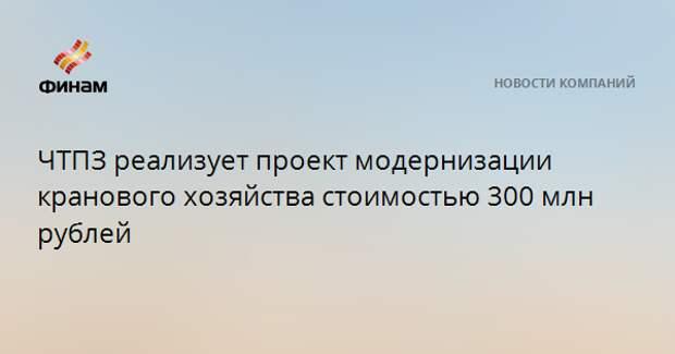 ЧТПЗ реализует проект модернизации кранового хозяйства стоимостью 300 млн рублей