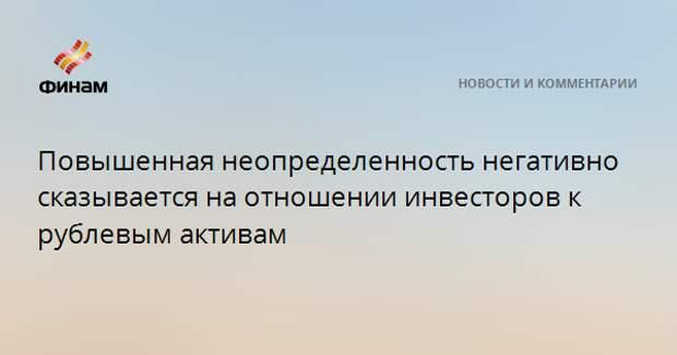 Повышенная неопределенность негативно сказывается на отношении инвесторов к рублевым активам