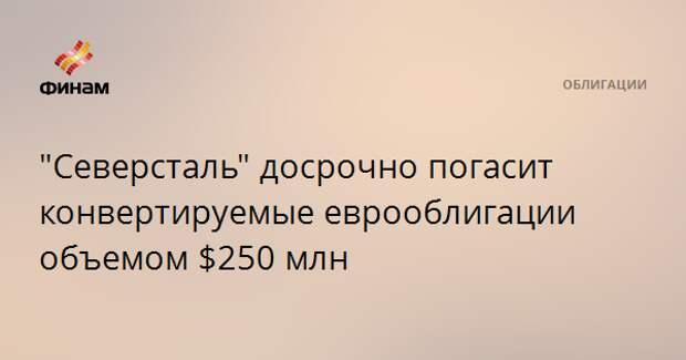 """""""Северсталь"""" досрочно погасит конвертируемые еврооблигации объемом $250 млн"""
