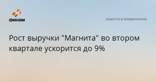 """Рост выручки """"Магнита"""" во втором квартале ускорится до 9%"""