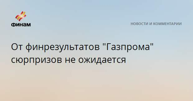 """От финрезультатов """"Газпрома"""" сюрпризов не ожидается"""
