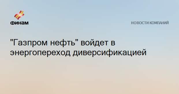 """""""Газпром нефть"""" войдет в энергопереход диверсификацией"""