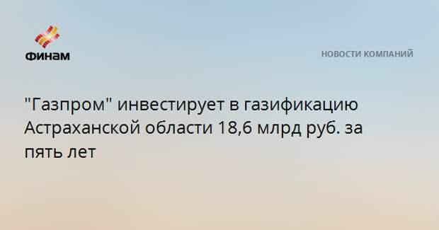 """""""Газпром"""" инвестирует в газификацию Астраханской области 18,6 млрд руб. за пять лет"""