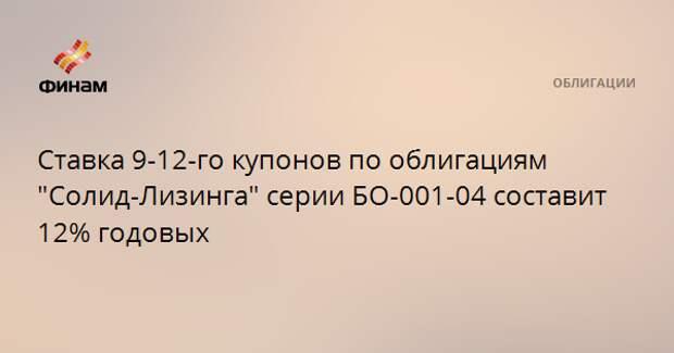 """Ставка 9-12-го купонов по облигациям """"Солид-Лизинга"""" серии БО-001-04 составит 12% годовых"""