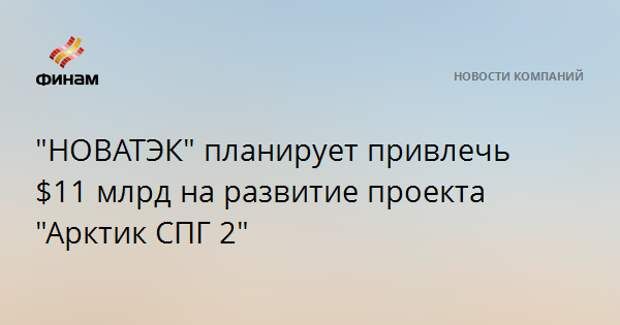 """""""НОВАТЭК"""" планирует привлечь $11 млрд на развитие проекта """"Арктик СПГ 2"""""""