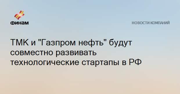 """ТМК и """"Газпром нефть"""" будут совместно развивать технологические стартапы в РФ"""