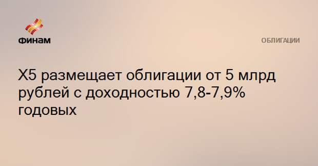 Х5 размещает облигации от 5 млрд рублей с доходностью 7,8-7,9% годовых