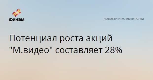 "Потенциал роста акций ""М.видео"" составляет 28%"