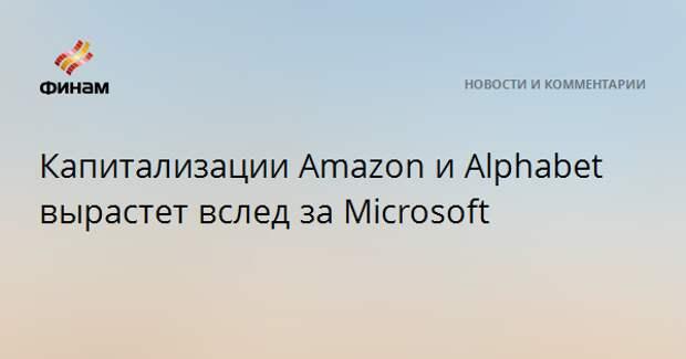 Капитализации Amazon и Alphabet вырастет вслед за Microsoft