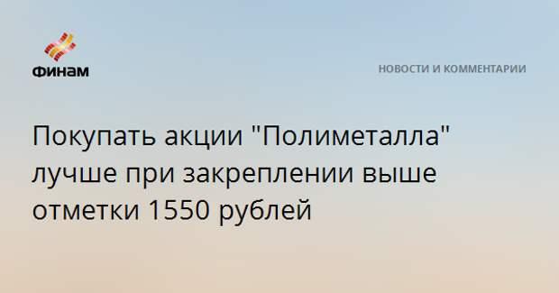 """Покупать акции """"Полиметалла"""" лучше при закреплении выше отметки 1550 рублей"""