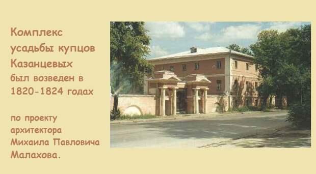 Комплекс усадьбы купцов Казанцевых был построен в 1820-1824 годах по проекту архитектора Михаила Павловича Малахова. (Сохранилась до настоящего времени).