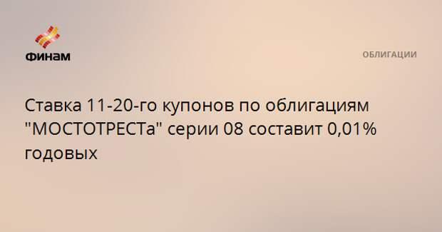 """Ставка 11-20-го купонов по облигациям """"МОСТОТРЕСТа"""" серии 08 составит 0,01% годовых"""