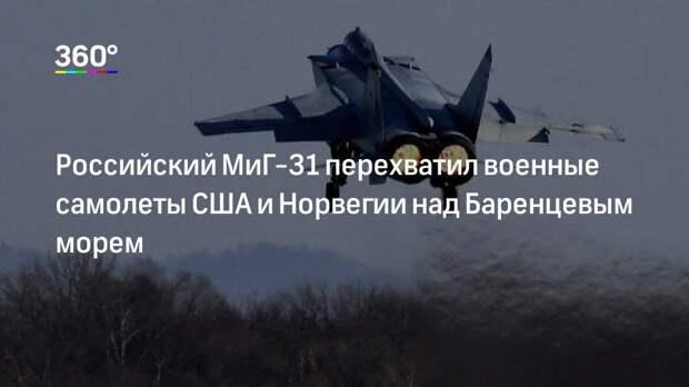Российский МиГ-31 перехватил военные самолеты США и Норвегии над Баренцевым морем
