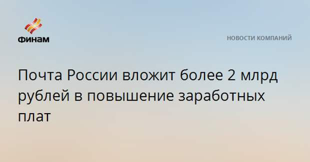 Почта России вложит более 2 млрд рублей в повышение заработных плат