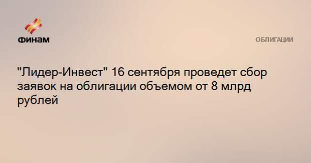 """""""Лидер-Инвест"""" 16 сентября проведет сбор заявок на облигации объемом от 8 млрд рублей"""