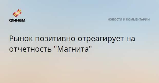 """Рынок позитивно отреагирует на отчетность """"Магнита"""""""