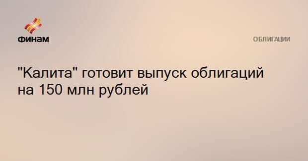 """""""Калита"""" готовит выпуск облигаций на 150 млн рублей"""